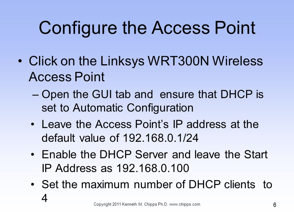 Configure the Access Point Click on the Linksys WRT300N Wireless Access Point –Open the GUI tab and ensure that DHCP is set to Automatic Configuration Leave the Access Point's IP address at the default value of /24 Enable the DHCP Server and leave the Start IP Address as Set the maximum number of DHCP clients to 4 Copyright 2011 Kenneth M.