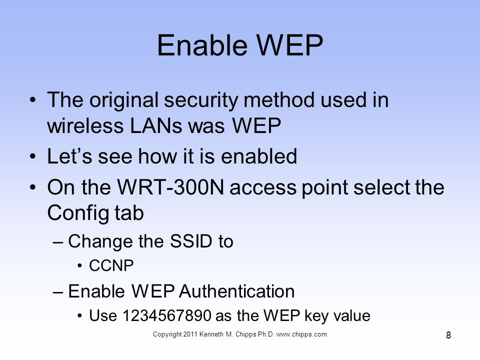 Enable WEP The original security method used in wireless LANs was WEP Let's see how it is enabled On the WRT-300N access point select the Config tab –Change the SSID to CCNP –Enable WEP Authentication Use as the WEP key value Copyright 2011 Kenneth M.