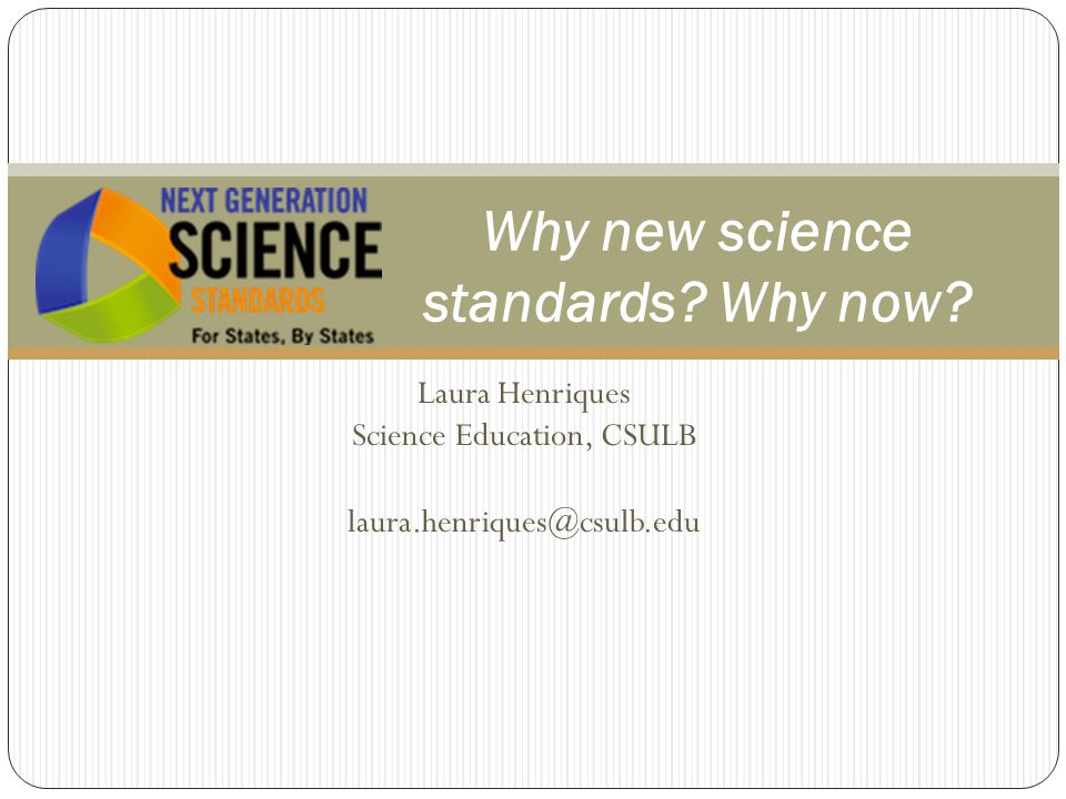 Laura Henriques Science Education, CSULB Why new science standards.