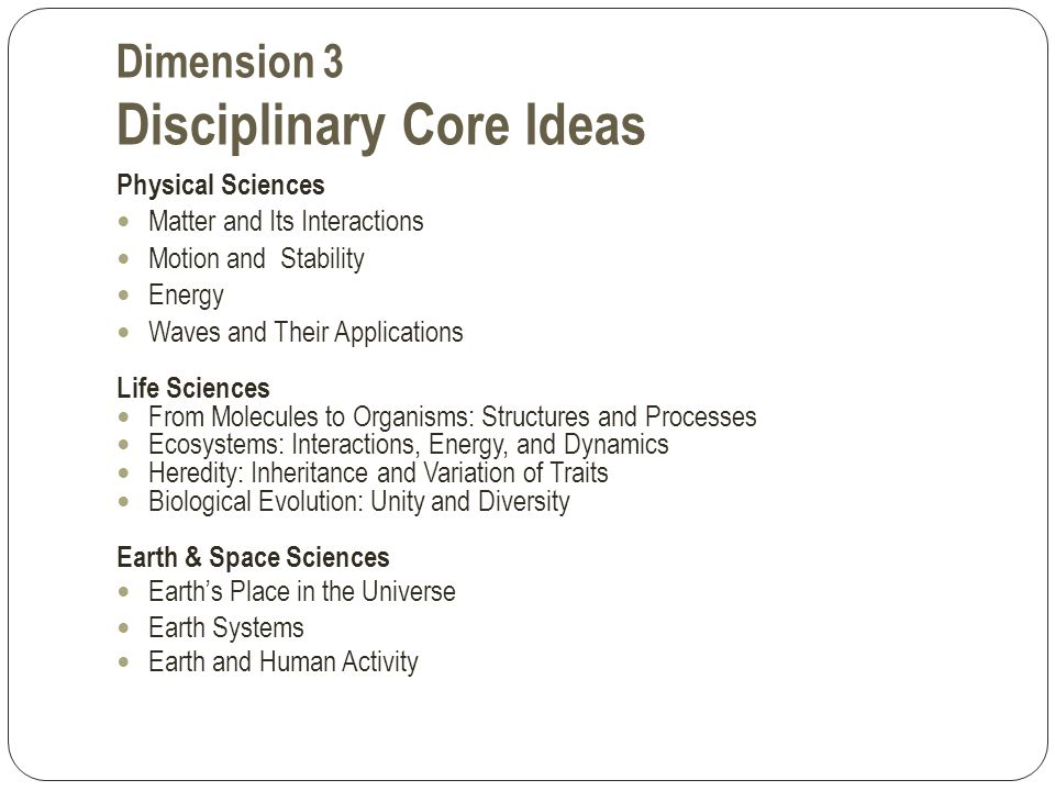 Dimension 3 Disciplinary Core Ideas Physical Sciences Matter and Its Interactions Motion and Stability Energy Waves and Their Applications Life Sciences From Molecules to Organisms: Structures and Processes Ecosystems: Interactions, Energy, and Dynamics Heredity: Inheritance and Variation of Traits Biological Evolution: Unity and Diversity Earth & Space Sciences Earth's Place in the Universe Earth Systems Earth and Human Activity
