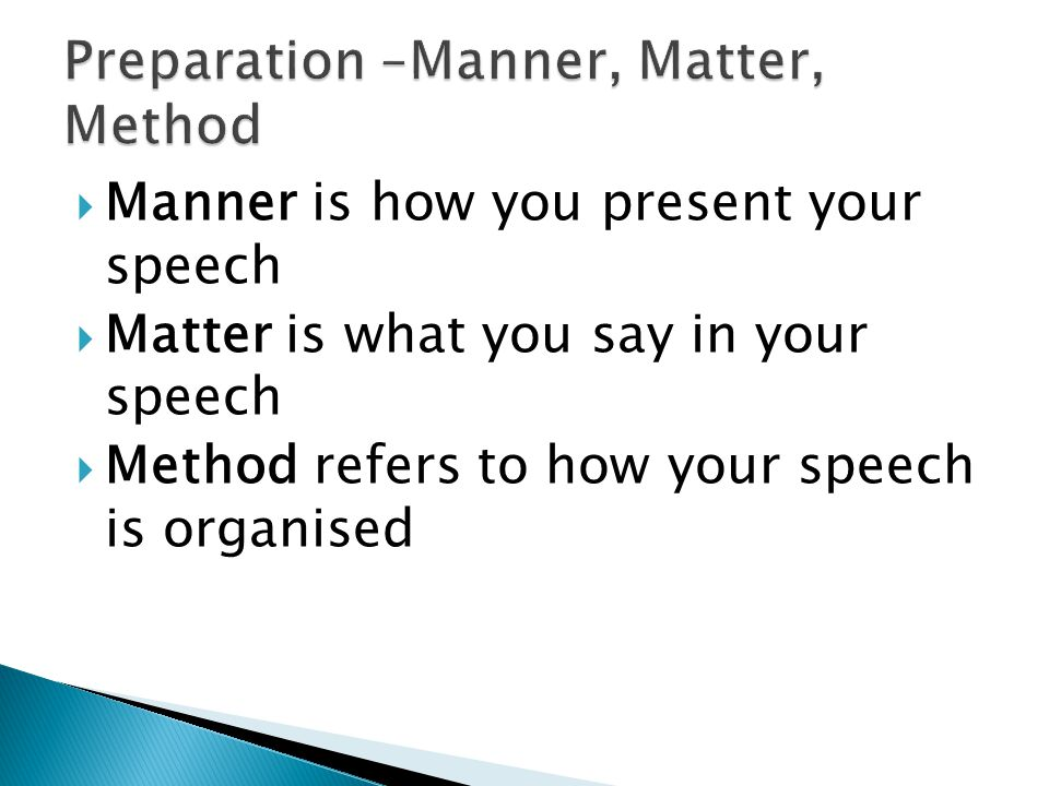  Manner is how you present your speech  Matter is what you say in your speech  Method refers to how your speech is organised