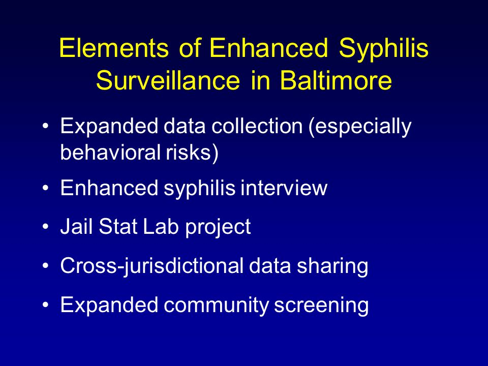 Elements of Enhanced Syphilis Surveillance in Baltimore Expanded data collection (especially behavioral risks) Enhanced syphilis interview Jail Stat Lab project Cross-jurisdictional data sharing Expanded community screening