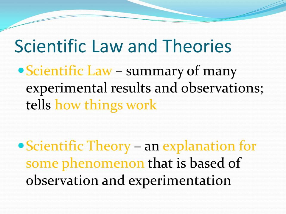 Scientific Law and Theories Scientific Law – summary of many experimental results and observations; tells how things work Scientific Theory – an explanation for some phenomenon that is based of observation and experimentation