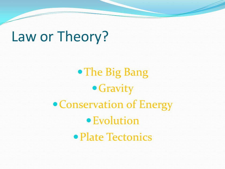 Law or Theory The Big Bang Gravity Conservation of Energy Evolution Plate Tectonics
