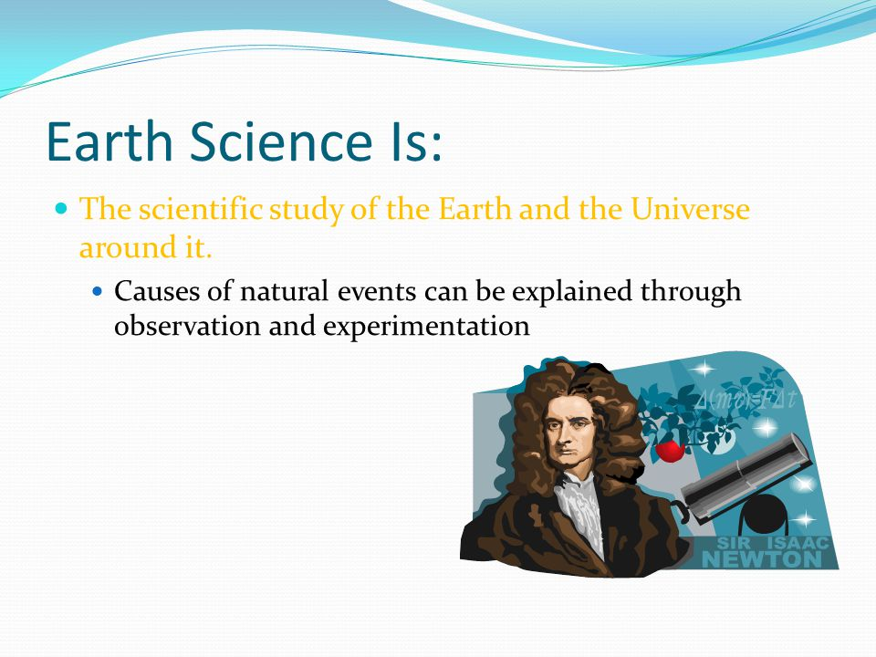 Earth Science Is: The scientific study of the Earth and the Universe around it.