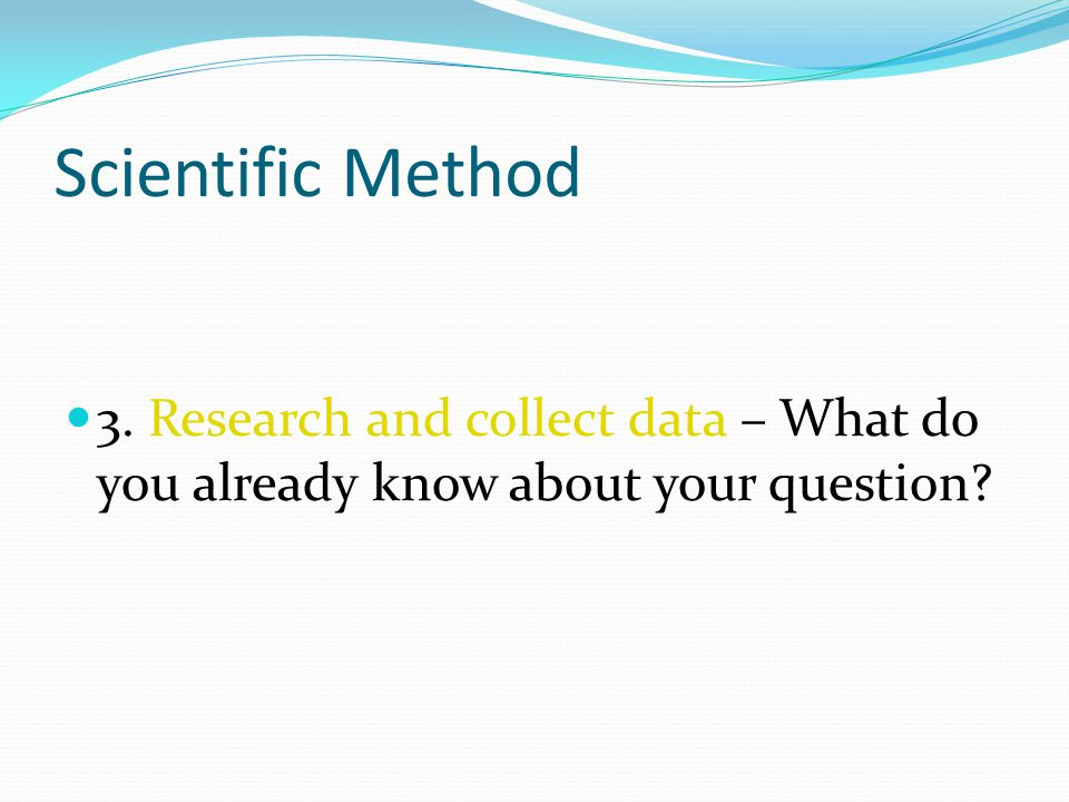 Scientific Method 3. Research and collect data – What do you already know about your question