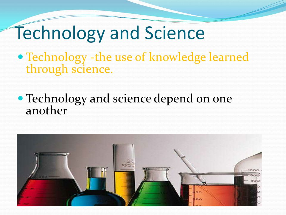 Technology and Science Technology -the use of knowledge learned through science.