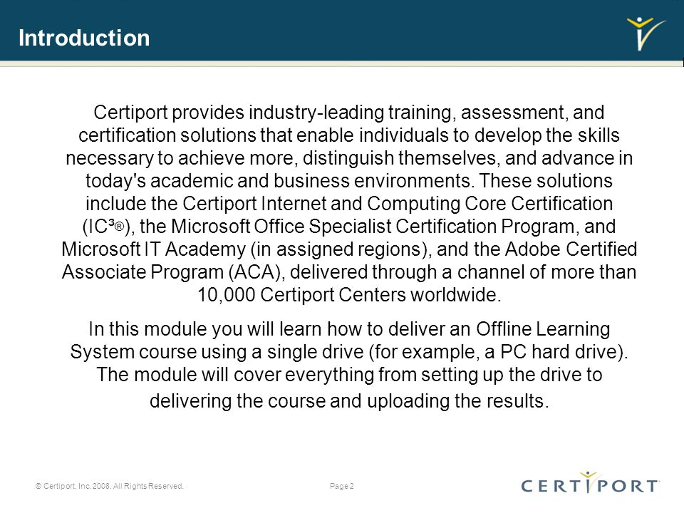 Introduction Certiport provides industry-leading training, assessment, and certification solutions that enable individuals to develop the skills necessary to achieve more, distinguish themselves, and advance in today s academic and business environments.