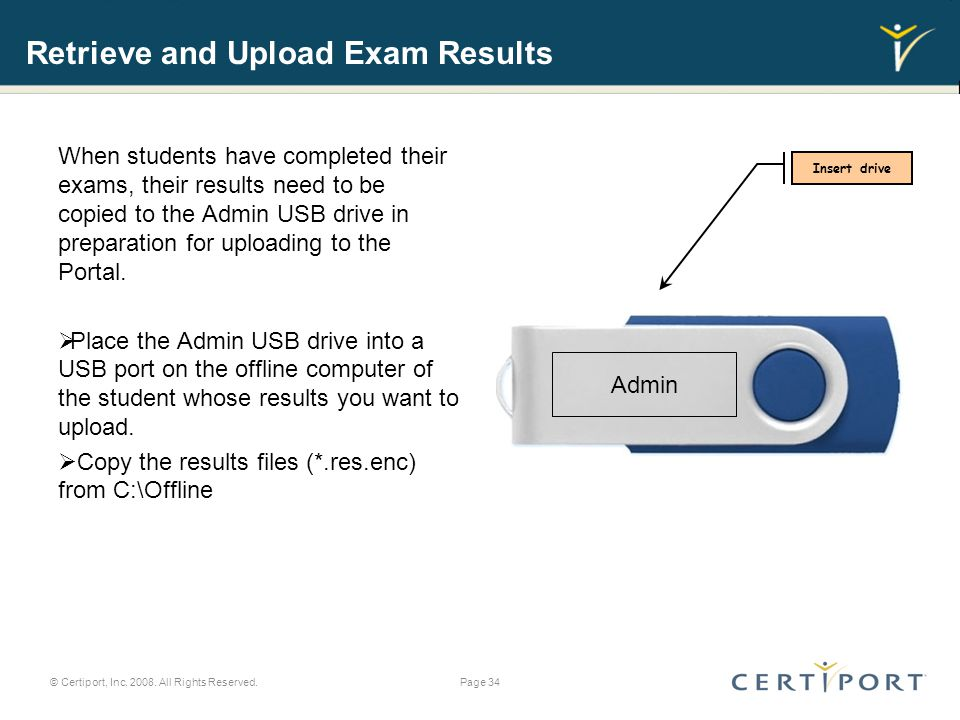 Retrieve and Upload Exam Results When students have completed their exams, their results need to be copied to the Admin USB drive in preparation for uploading to the Portal.