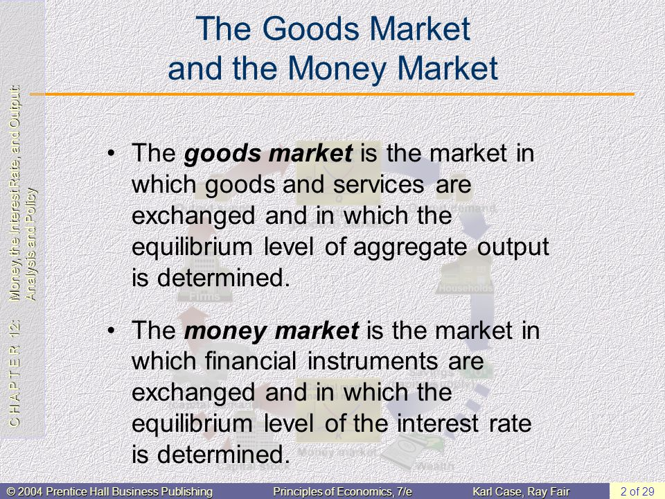 C H A P T E R 12: Money, the Interest Rate, and Output: Analysis and Policy © 2004 Prentice Hall Business PublishingPrinciples of Economics, 7/eKarl Case, Ray Fair 2 of 29 The Goods Market and the Money Market The goods market is the market in which goods and services are exchanged and in which the equilibrium level of aggregate output is determined.