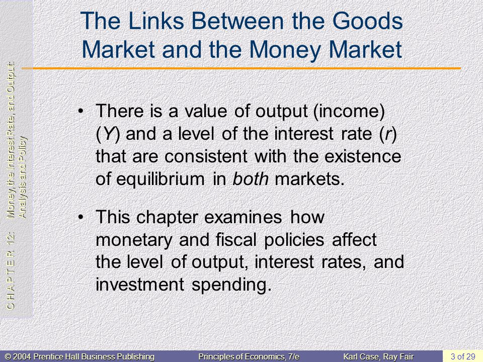 C H A P T E R 12: Money, the Interest Rate, and Output: Analysis and Policy © 2004 Prentice Hall Business PublishingPrinciples of Economics, 7/eKarl Case, Ray Fair 3 of 29 The Links Between the Goods Market and the Money Market There is a value of output (income) (Y) and a level of the interest rate (r) that are consistent with the existence of equilibrium in both markets.
