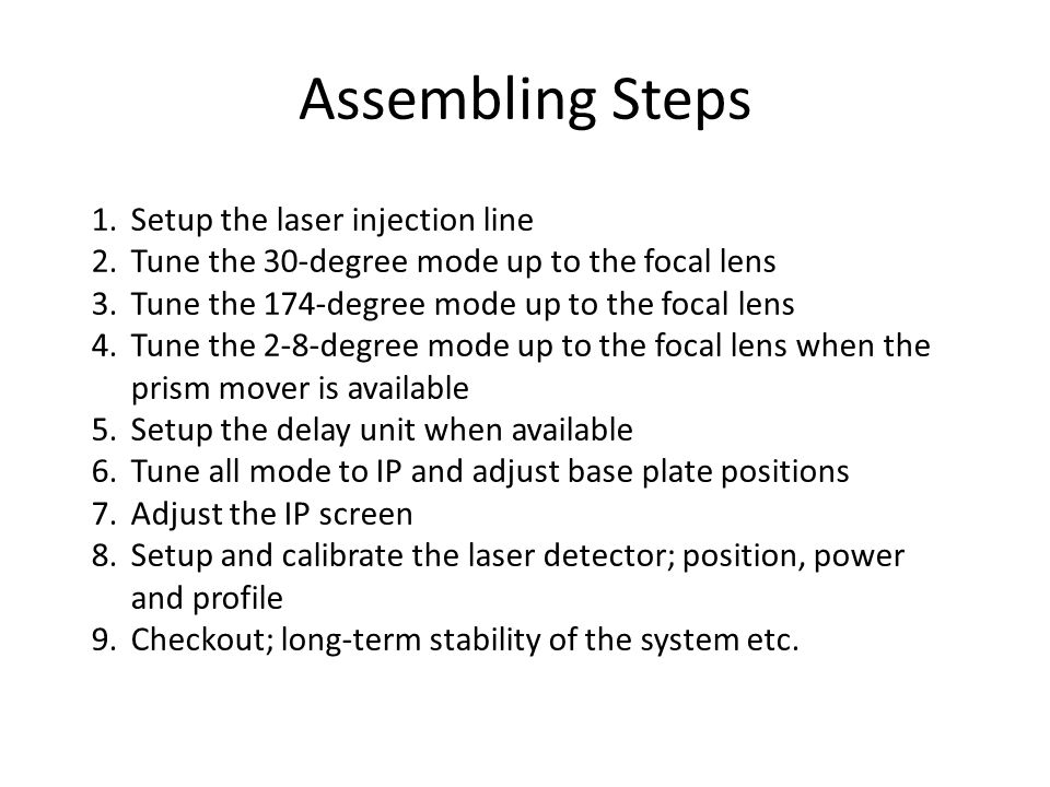 Assembling Steps 1.Setup the laser injection line 2.Tune the 30-degree mode up to the focal lens 3.Tune the 174-degree mode up to the focal lens 4.Tune the 2-8-degree mode up to the focal lens when the prism mover is available 5.Setup the delay unit when available 6.Tune all mode to IP and adjust base plate positions 7.Adjust the IP screen 8.Setup and calibrate the laser detector; position, power and profile 9.Checkout; long-term stability of the system etc.