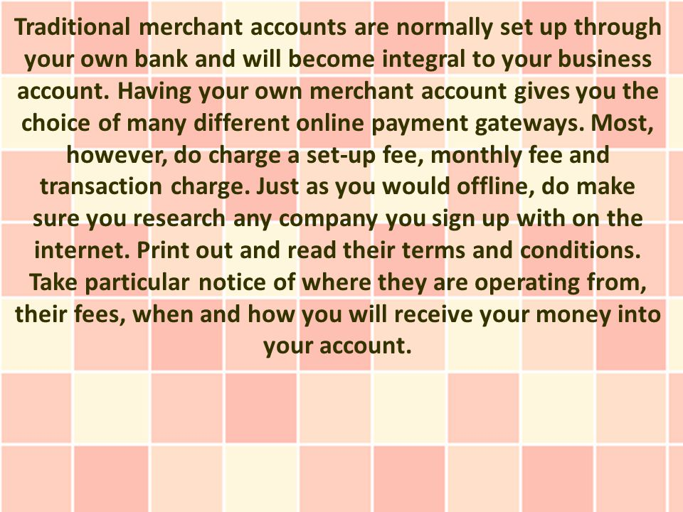 Traditional merchant accounts are normally set up through your own bank and will become integral to your business account.