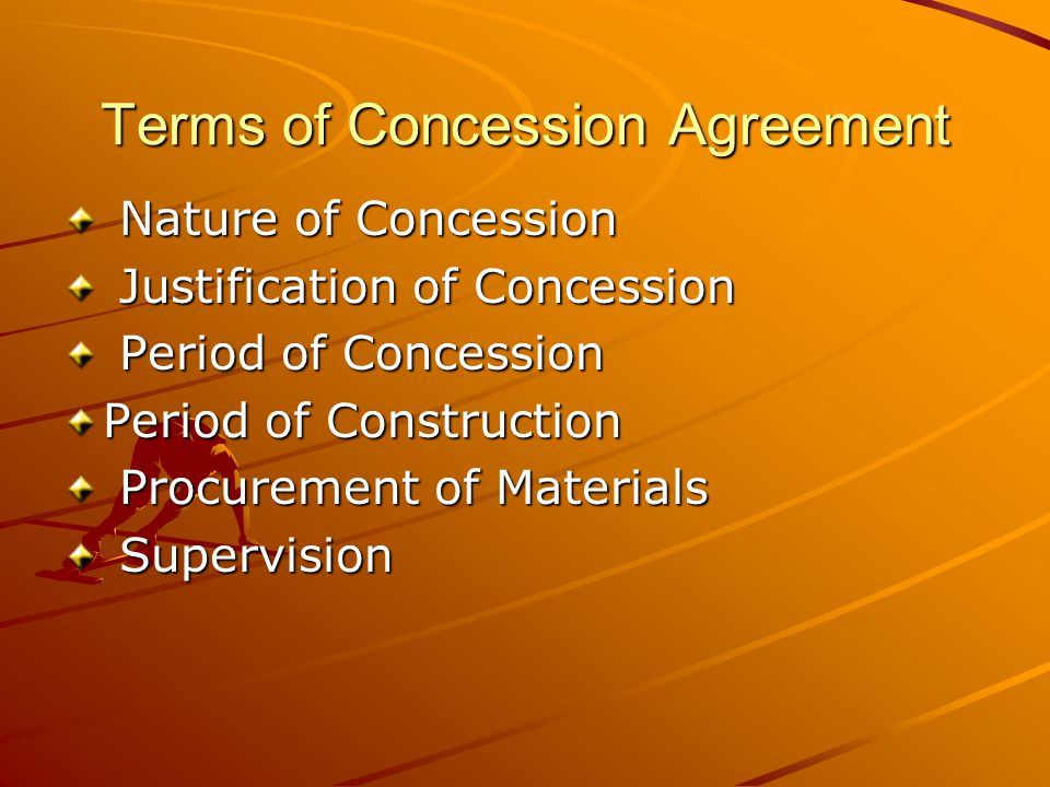 Terms of Concession Agreement Nature of Concession Nature of Concession Justification of Concession Justification of Concession Period of Concession Period of Concession Period of Construction Procurement of Materials Procurement of Materials Supervision Supervision