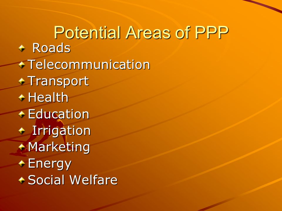 Potential Areas of PPP Roads RoadsTelecommunicationTransportHealthEducation Irrigation IrrigationMarketingEnergy Social Welfare
