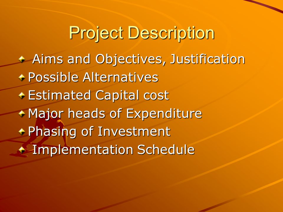Project Description Aims and Objectives, Justification Aims and Objectives, Justification Possible Alternatives Estimated Capital cost Major heads of Expenditure Phasing of Investment Implementation Schedule Implementation Schedule