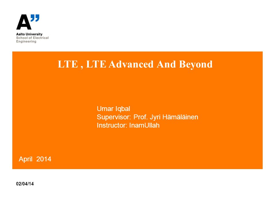 LTE, LTE Advanced And Beyond 02/04/14 April 2014 Umar Iqbal Supervisor: Prof.