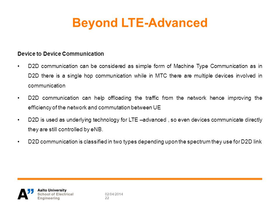 Beyond LTE-Advanced Device to Device Communication D2D communication can be considered as simple form of Machine Type Communication as in D2D there is a single hop communication while in MTC there are multiple devices involved in communication D2D communication can help offloading the traffic from the network hence improving the efficiency of the network and commutation between UE D2D is used as underlying technology for LTE –advanced, so even devices communicate directly they are still controlled by eNB.