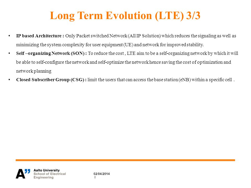 Long Term Evolution (LTE) 3/3 8 02/04/2014 IP based Architecture : Only Packet switched Network (All IP Solution) which reduces the signaling as well as minimizing the system complexity for user equipment (UE) and network for improved stability.