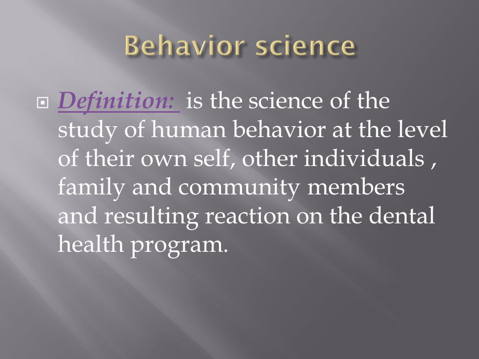  Definition: is the science of the study of human behavior at the level of their own self, other individuals, family and community members and result
