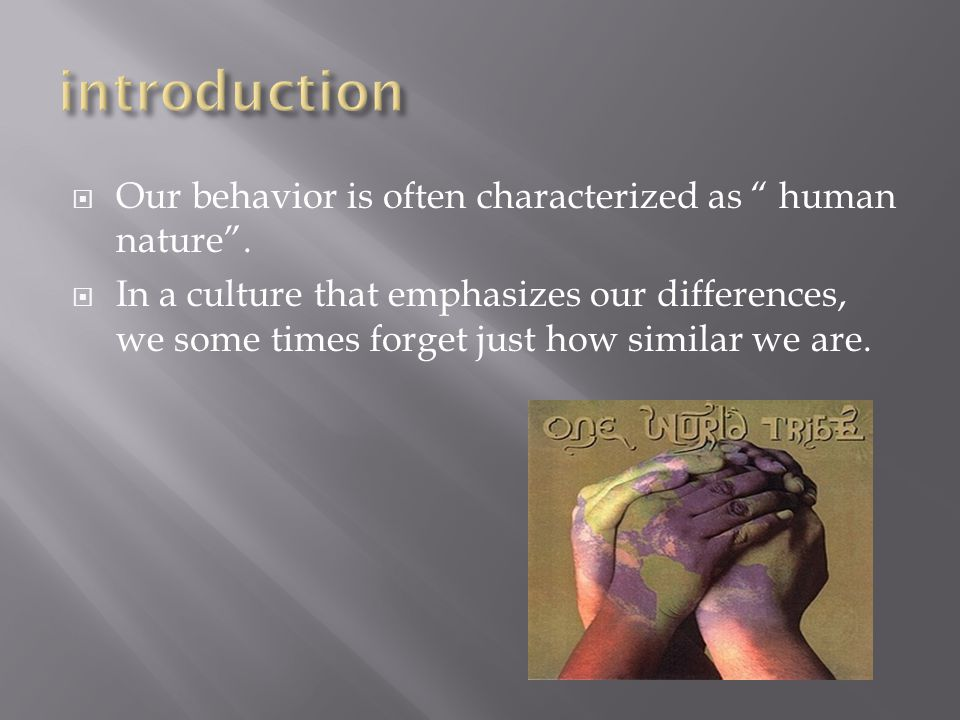 " Our behavior is often characterized as "" human nature"".  In a culture that emphasizes our differences, we some times forget just how similar we are"