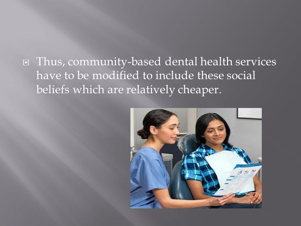  Thus, community-based dental health services have to be modified to include these social beliefs which are relatively cheaper.