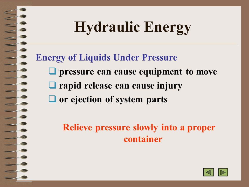 Hydraulic Energy Energy of Liquids Under Pressure  pressure can cause equipment to move  rapid release can cause injury  or ejection of system parts Relieve pressure slowly into a proper container