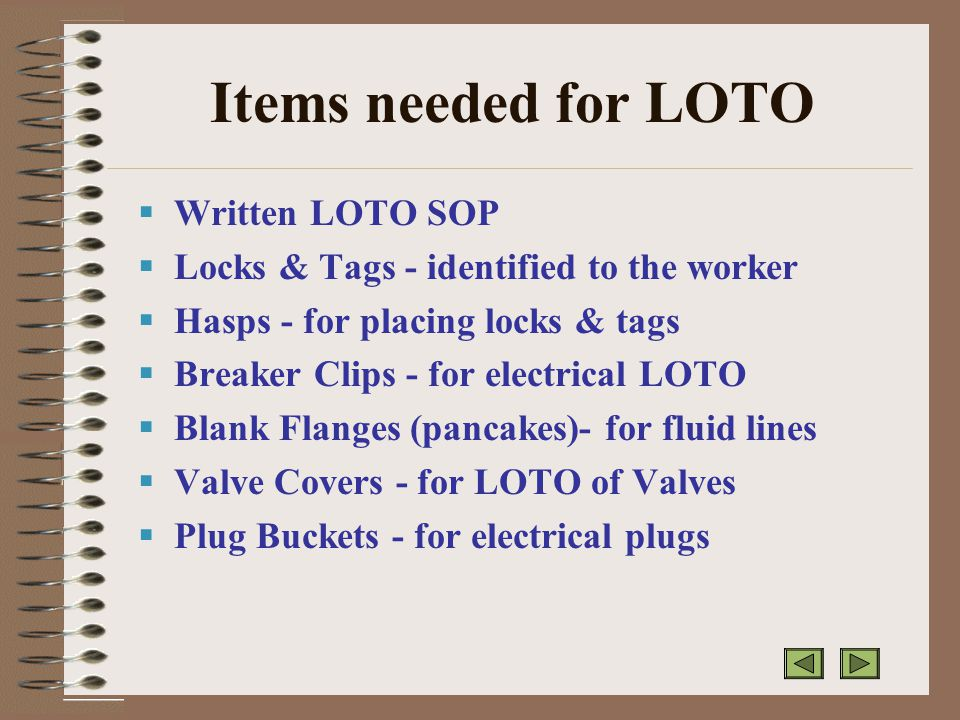 Items needed for LOTO  Written LOTO SOP  Locks & Tags - identified to the worker  Hasps - for placing locks & tags  Breaker Clips - for electrical LOTO  Blank Flanges (pancakes)- for fluid lines  Valve Covers - for LOTO of Valves  Plug Buckets - for electrical plugs