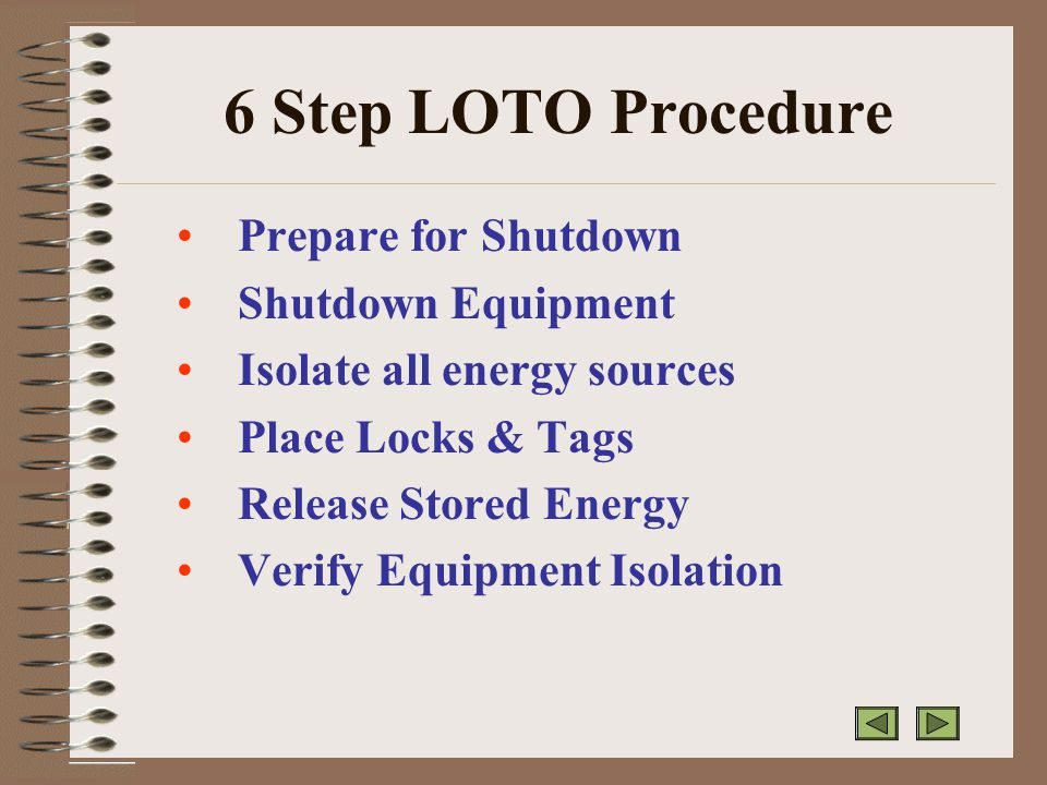 6 Step LOTO Procedure Prepare for Shutdown Shutdown Equipment Isolate all energy sources Place Locks & Tags Release Stored Energy Verify Equipment Isolation