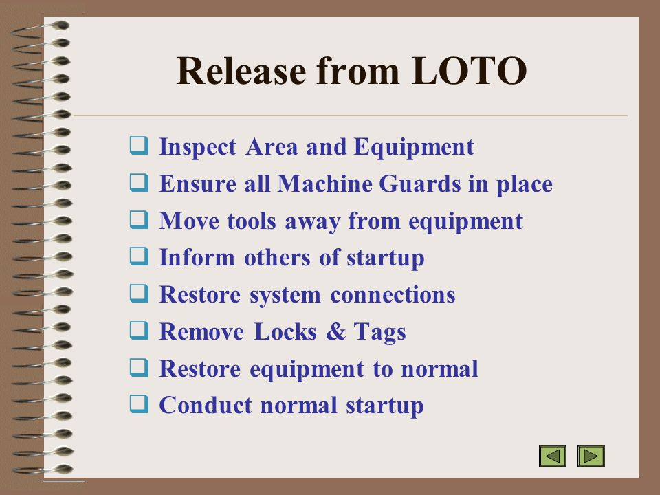 Release from LOTO  Inspect Area and Equipment  Ensure all Machine Guards in place  Move tools away from equipment  Inform others of startup  Restore system connections  Remove Locks & Tags  Restore equipment to normal  Conduct normal startup