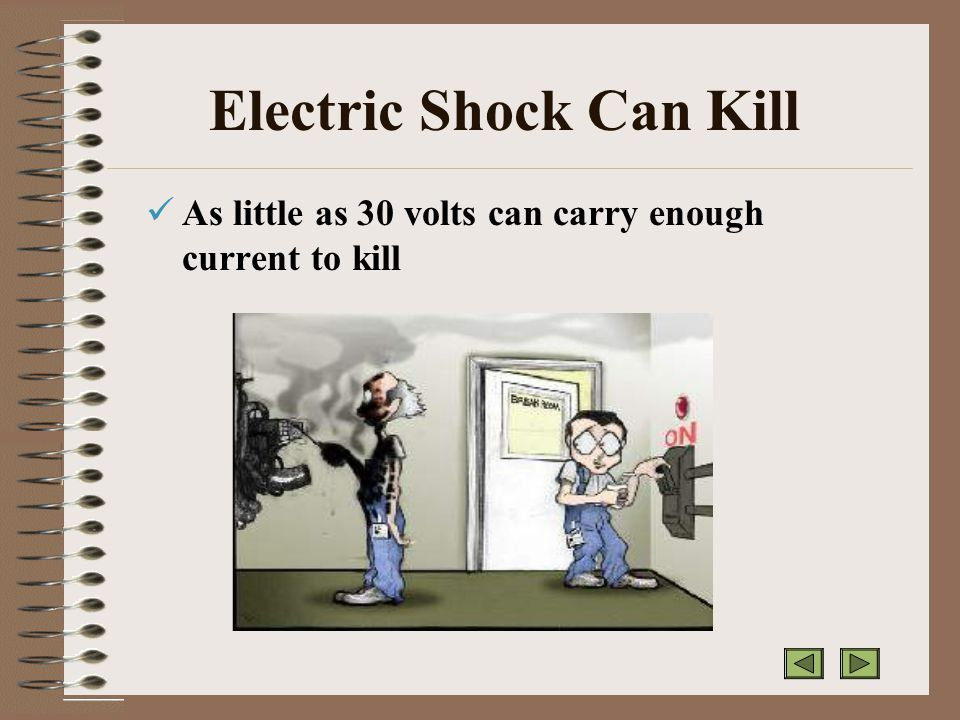 Electric Shock Can Kill As little as 30 volts can carry enough current to kill