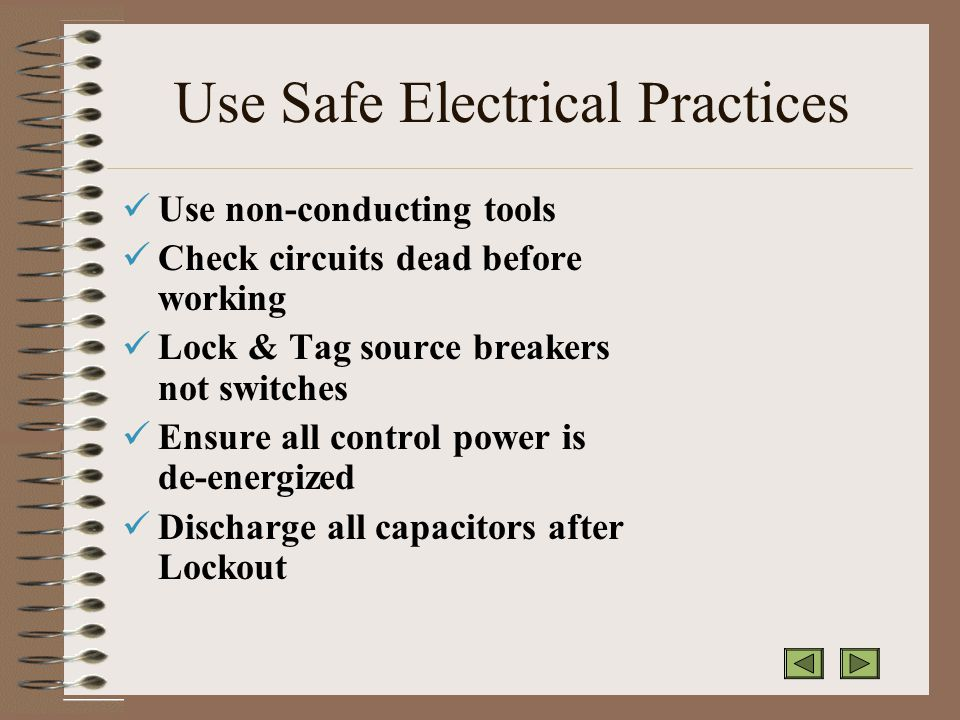 Use Safe Electrical Practices Use non-conducting tools Check circuits dead before working Lock & Tag source breakers not switches Ensure all control power is de-energized Discharge all capacitors after Lockout