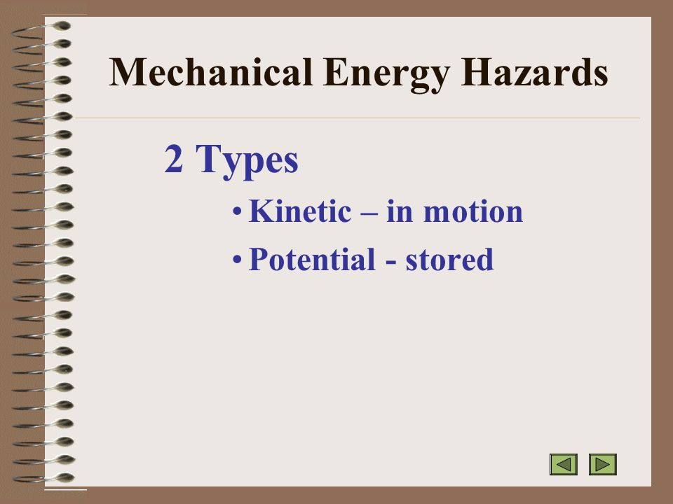 Mechanical Energy Hazards 2 Types Kinetic – in motion Potential - stored