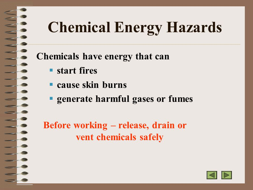 Chemical Energy Hazards Chemicals have energy that can  start fires  cause skin burns  generate harmful gases or fumes Before working – release, drain or vent chemicals safely