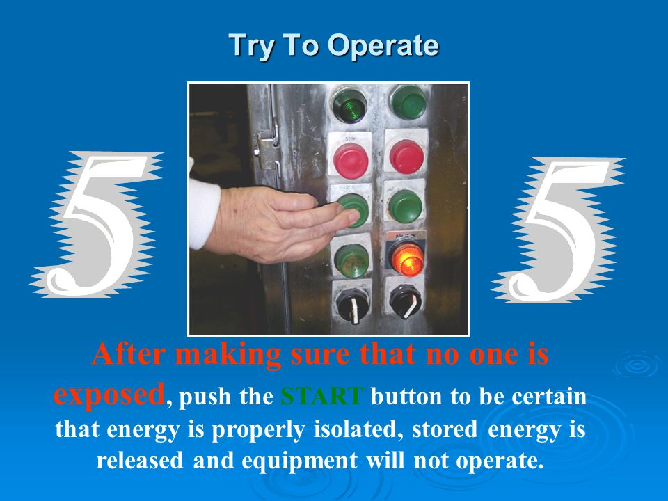Try To Operate After making sure that no one is exposed, push the START button to be certain that energy is properly isolated, stored energy is released and equipment will not operate.