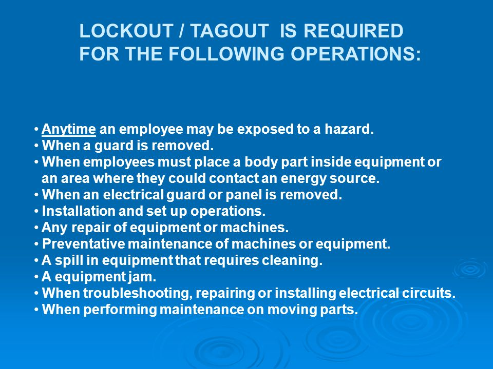 LOCKOUT / TAGOUT IS REQUIRED FOR THE FOLLOWING OPERATIONS: Anytime an employee may be exposed to a hazard.