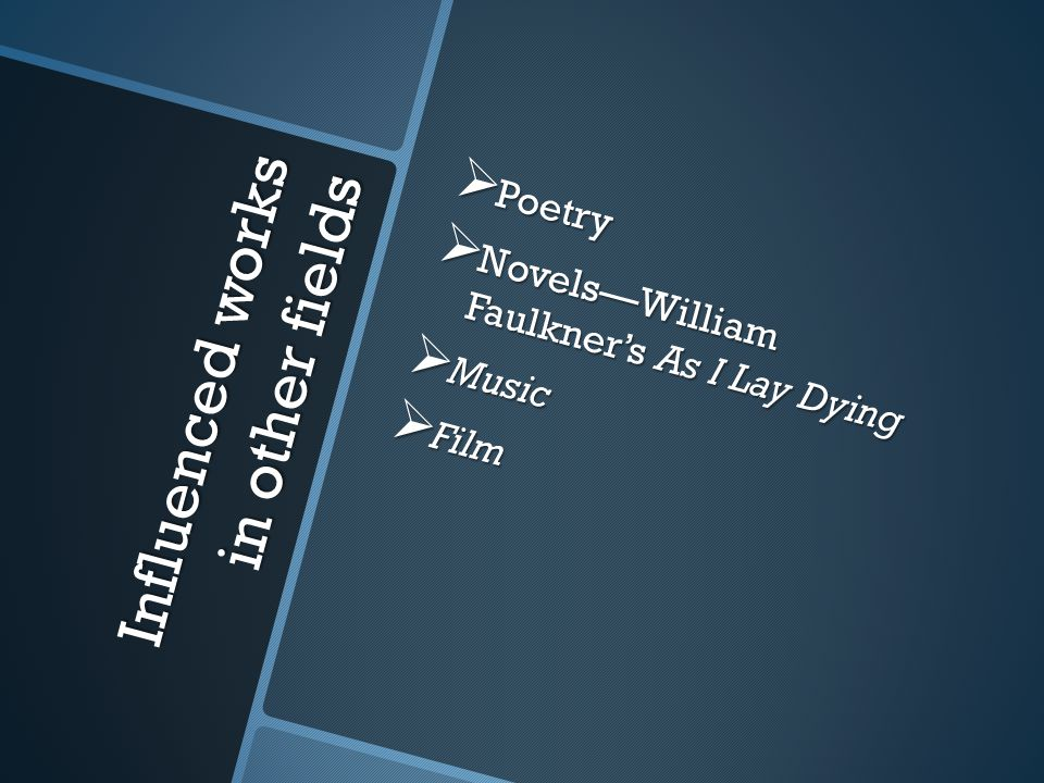 Influenced works in other fields  Poetry  Novels—William Faulkner's As I Lay Dying  Music  Film