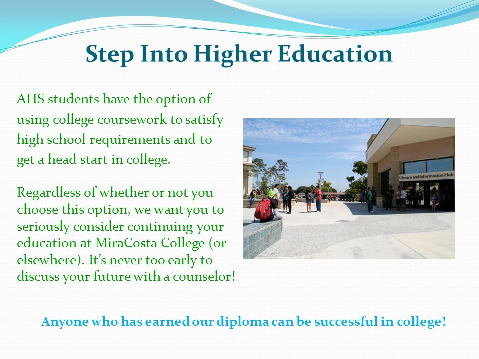 Step Into Higher Education AHS students have the option of using college coursework to satisfy high school requirements and to get a head start in college.