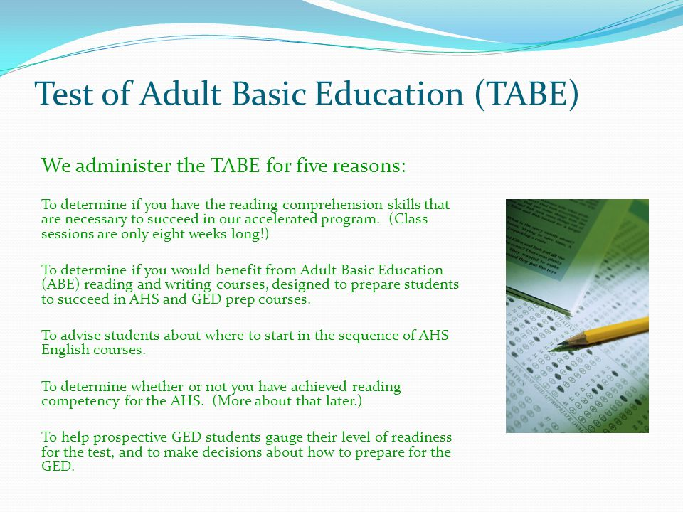 Test of Adult Basic Education (TABE) We administer the TABE for five reasons: To determine if you have the reading comprehension skills that are necessary to succeed in our accelerated program.