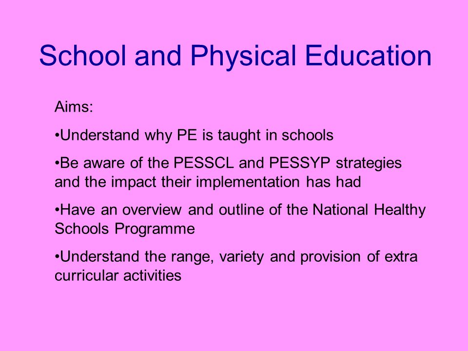 School and Physical Education Aims: Understand why PE is taught in schools Be aware of the PESSCL and PESSYP strategies and the impact their implementation has had Have an overview and outline of the National Healthy Schools Programme Understand the range, variety and provision of extra curricular activities