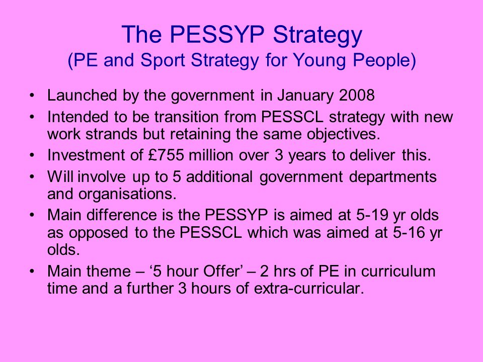 The PESSYP Strategy (PE and Sport Strategy for Young People) Launched by the government in January 2008 Intended to be transition from PESSCL strategy with new work strands but retaining the same objectives.