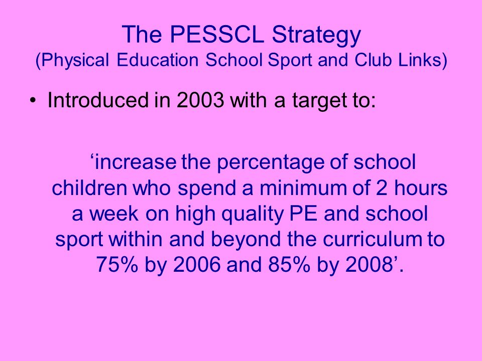 The PESSCL Strategy (Physical Education School Sport and Club Links) Introduced in 2003 with a target to: 'increase the percentage of school children who spend a minimum of 2 hours a week on high quality PE and school sport within and beyond the curriculum to 75% by 2006 and 85% by 2008'.