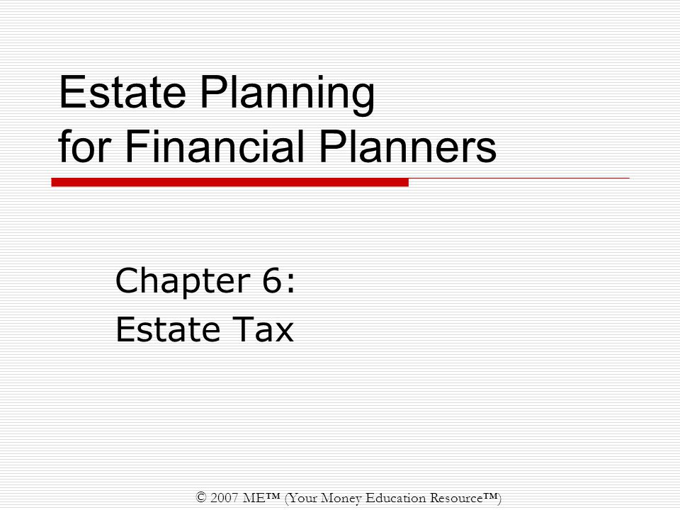 © 2007 ME™ (Your Money Education Resource™) Estate Planning for Financial Planners Chapter 6: Estate Tax