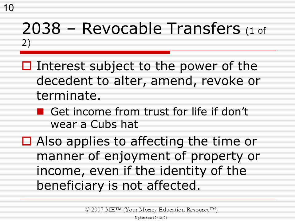 10 © 2007 ME™ (Your Money Education Resource™) Updated on 12/12/ – Revocable Transfers (1 of 2)  Interest subject to the power of the decedent to alter, amend, revoke or terminate.