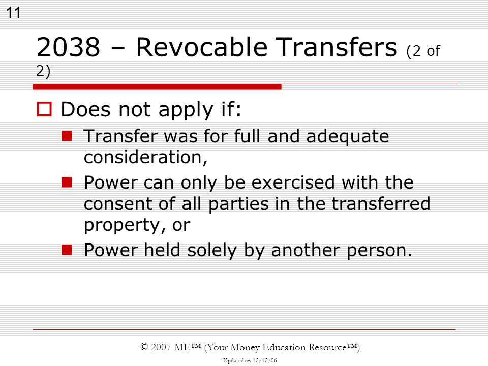 11 © 2007 ME™ (Your Money Education Resource™) Updated on 12/12/ – Revocable Transfers (2 of 2)  Does not apply if: Transfer was for full and adequate consideration, Power can only be exercised with the consent of all parties in the transferred property, or Power held solely by another person.