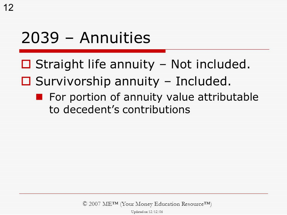 12 © 2007 ME™ (Your Money Education Resource™) Updated on 12/12/ – Annuities  Straight life annuity – Not included.