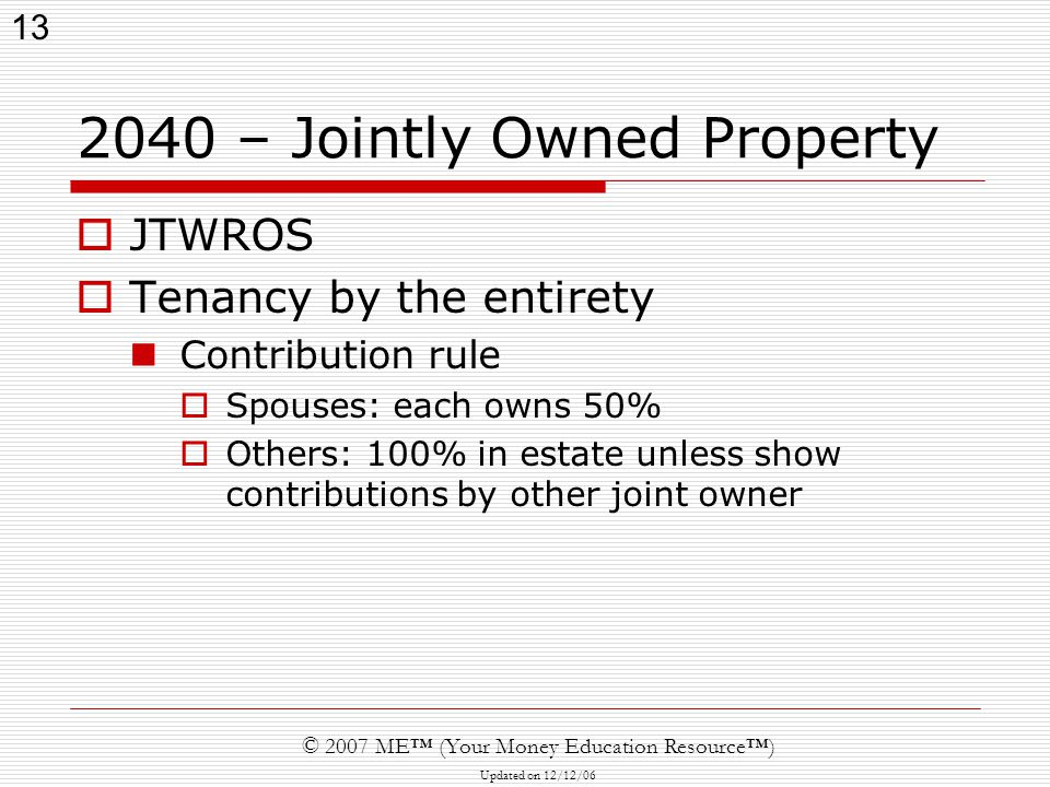 13 © 2007 ME™ (Your Money Education Resource™) Updated on 12/12/ – Jointly Owned Property  JTWROS  Tenancy by the entirety Contribution rule  Spouses: each owns 50%  Others: 100% in estate unless show contributions by other joint owner