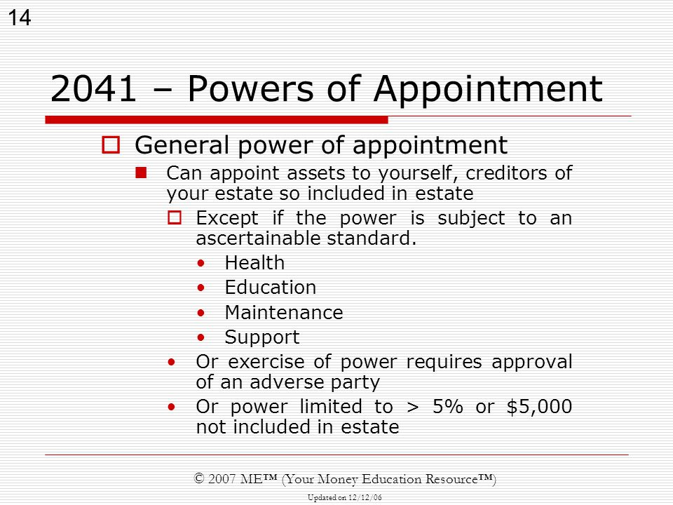 14 © 2007 ME™ (Your Money Education Resource™) Updated on 12/12/ – Powers of Appointment  General power of appointment Can appoint assets to yourself, creditors of your estate so included in estate  Except if the power is subject to an ascertainable standard.
