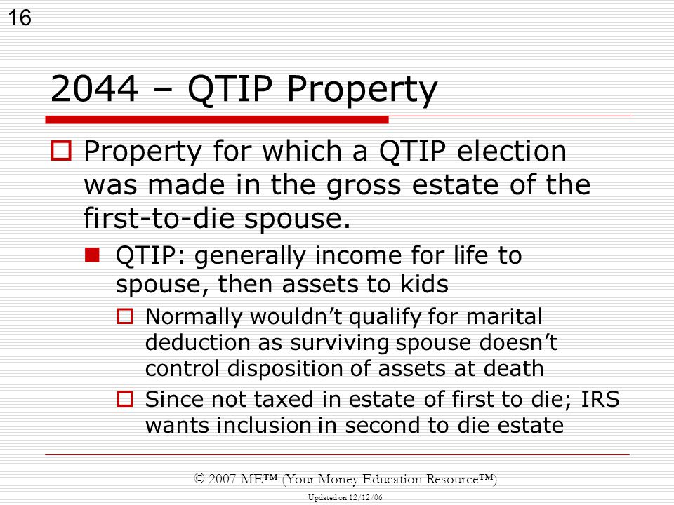 16 © 2007 ME™ (Your Money Education Resource™) Updated on 12/12/ – QTIP Property  Property for which a QTIP election was made in the gross estate of the first-to-die spouse.