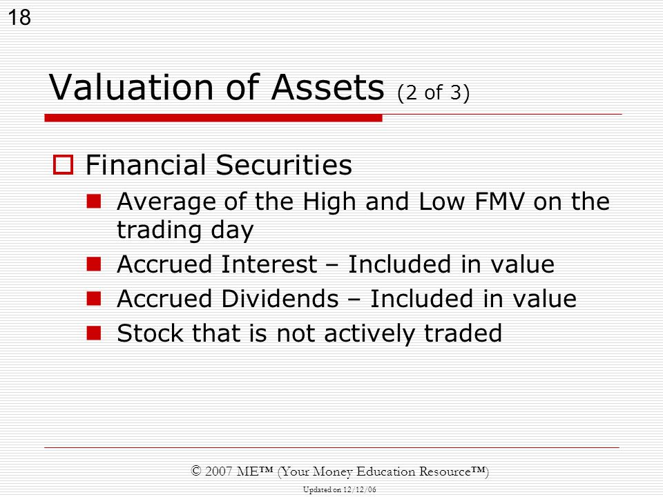 18 © 2007 ME™ (Your Money Education Resource™) Updated on 12/12/06 Valuation of Assets (2 of 3)  Financial Securities Average of the High and Low FMV on the trading day Accrued Interest – Included in value Accrued Dividends – Included in value Stock that is not actively traded